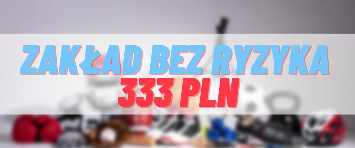 Zakład bez ryzyka 333 PLN
